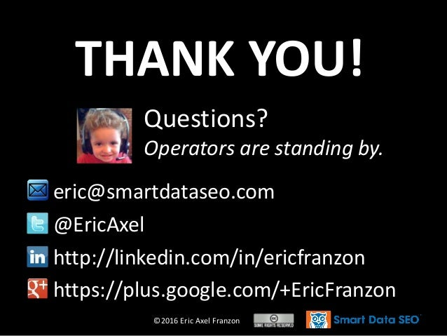 ©2016 Eric Axel Franzon Questions? Operators are standing by. THANK YOU! eric@smartdataseo.com @EricAxel http://linkedin.c...