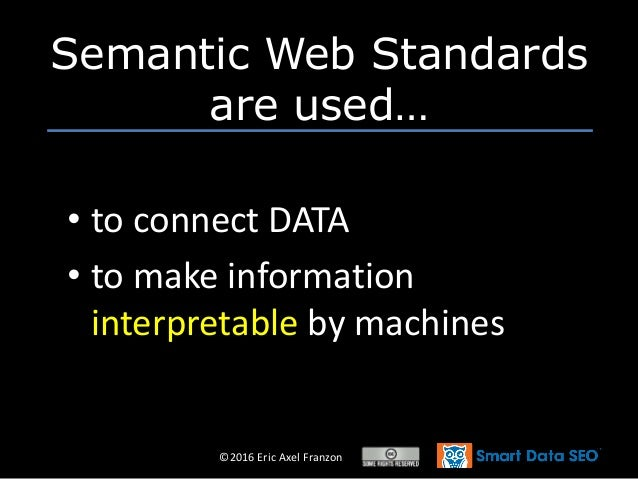©2016 Eric Axel Franzon • to connect DATA • to make information interpretable by machines Semantic Web Standards are used…