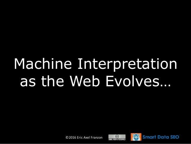 ©2016 Eric Axel Franzon Machine Interpretation as the Web Evolves…