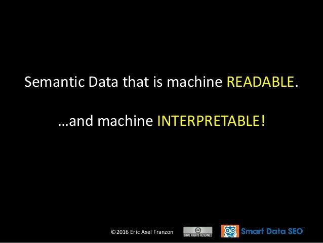 ©2016 Eric Axel Franzon Semantic Data that is machine READABLE. …and machine INTERPRETABLE!