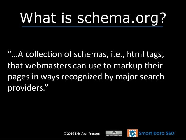 """©2016 Eric Axel Franzon What is schema.org? """"…A collection of schemas, i.e., html tags, that webmasters can use to markup ..."""