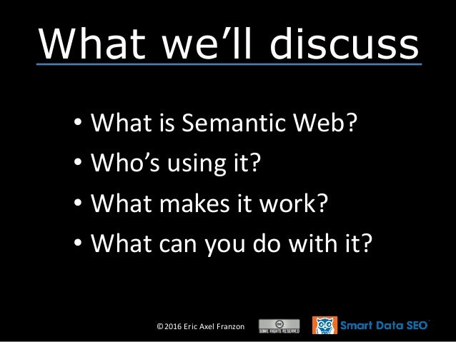 ©2016 Eric Axel Franzon What we'll discuss • What is Semantic Web? • Who's using it? • What makes it work? • What can you ...