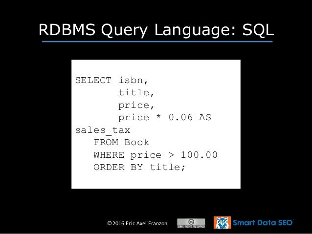 ©2016 Eric Axel Franzon RDBMS Query Language: SQL SELECT isbn, title, price, price * 0.06 AS sales_tax FROM Book WHERE pri...
