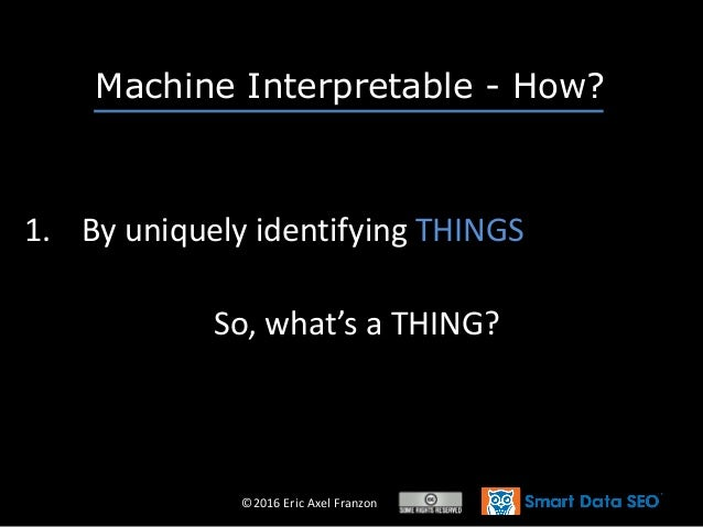 ©2016 Eric Axel Franzon So, what's a THING? 1. By uniquely identifying THINGS Machine Interpretable - How?