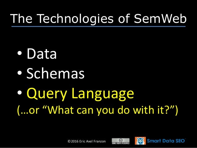 """©2016 Eric Axel Franzon The Technologies of SemWeb • Data • Schemas • Query Language (…or """"What can you do with it?"""")"""