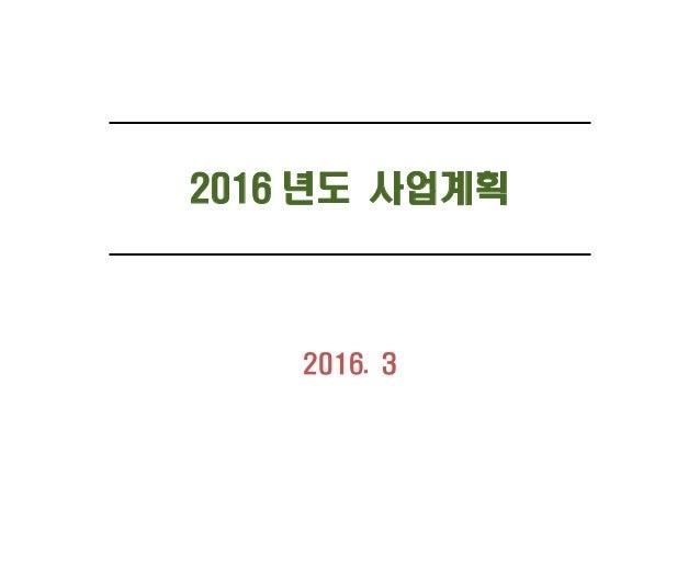 2016 년도 사업계획 2016. 3