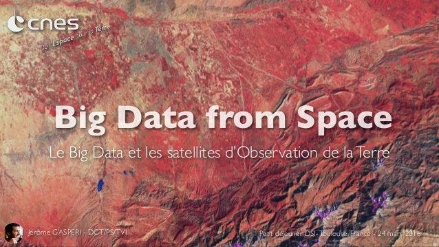 Big Data from Space Le Big Data et les satellites d'Observation de laTerre Jérôme GASPERI - DCT/PS/TVI Petit déjeuner DSI-...