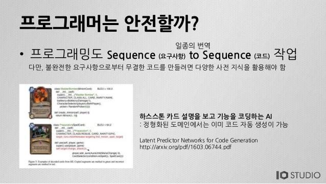 프로그래머는 안전할까? • 프로그래밍도 Sequence (요구사항) to Sequence (코드) 작업 다만, 불완전한 요구사항으로부터 무결한 코드를 만들려면 다양한 사전 지식을 활용해야 함 일종의 번역 하스스톤 카드 ...