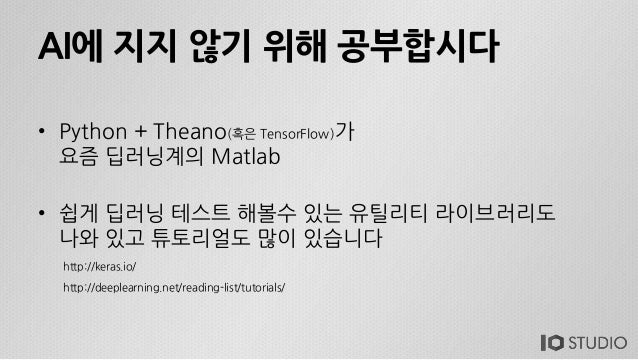 AI에 지지 않기 위해 공부합시다 • Python + Theano(혹은 TensorFlow)가 요즘 딥러닝계의 Matlab • 쉽게 딥러닝 테스트 해볼수 있는 유틸리티 라이브러리도 나와 있고 튜토리얼도 많이 있습니다 h...