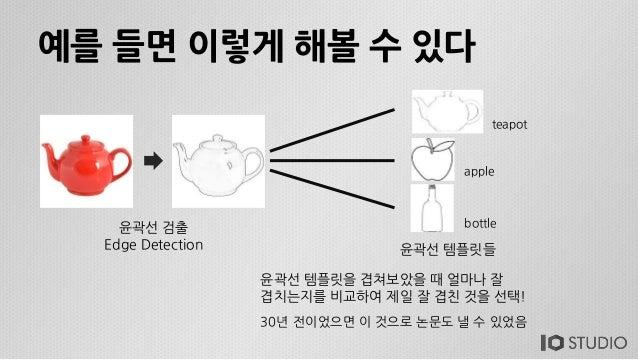 예를 들면 이렇게 해볼 수 있다 윤곽선 검출 Edge Detection 윤곽선 템플릿들 teapot apple bottle 윤곽선 템플릿을 겹쳐보았을 때 얼마나 잘 겹치는지를 비교하여 제일 잘 겹친 것을 선택! 30년 ...