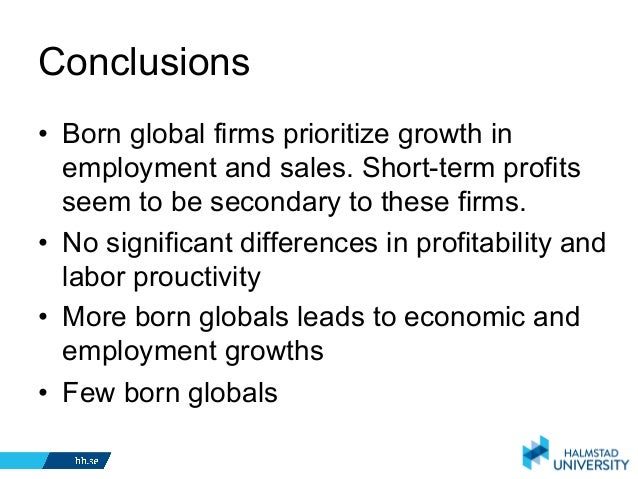born global firm Born global firms are becoming increasingly more important in terms of internationalization, in-novation, ability to grow and providing employment.