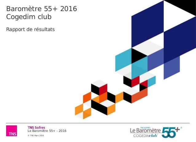 Le Baromètre 55+ - 2016 © TNS Mars 2016 Baromètre 55+ 2016 Cogedim club Rapport de résultats