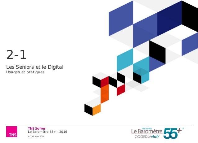 Le Baromètre 55+ - 2016 © TNS Mars 2016 2-1 Les Seniors et le Digital Usages et pratiques