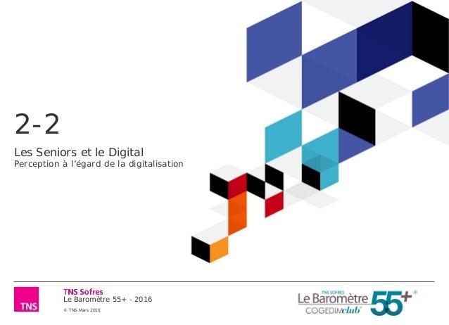 Le Baromètre 55+ - 2016 © TNS Mars 2016 2-2 Les Seniors et le Digital Perception à l'égard de la digitalisation