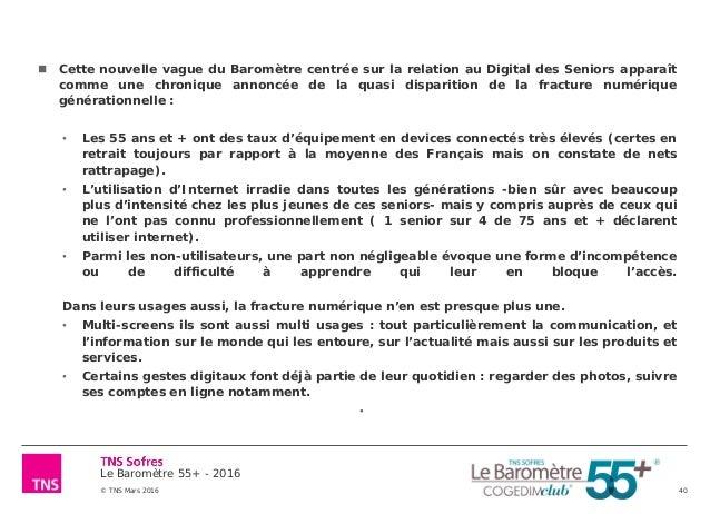 Le Baromètre 55+ - 2016 © TNS Mars 2016 40  Cette nouvelle vague du Baromètre centrée sur la relation au Digital des Seni...