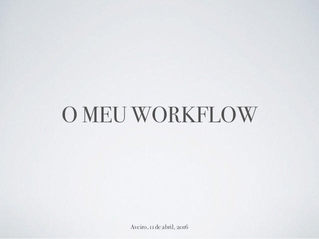 O MEU WORKFLOW Aveiro, 11 de abril, 2016