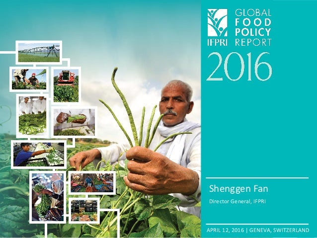 APRIL 12, 2016 | GENEVA, SWITZERLAND Shenggen Fan Director General, IFPRI
