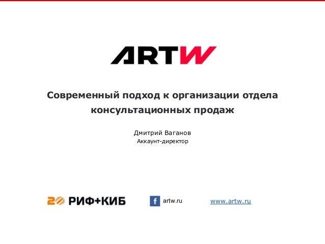 Современный подход к организации отдела консультационных продаж artw.ru Дмитрий Ваганов Аккаунт-директор www.artw.ru
