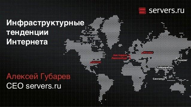 Инфраструктурные тенденции Интернета Алексей Губарев CEO servers.ru