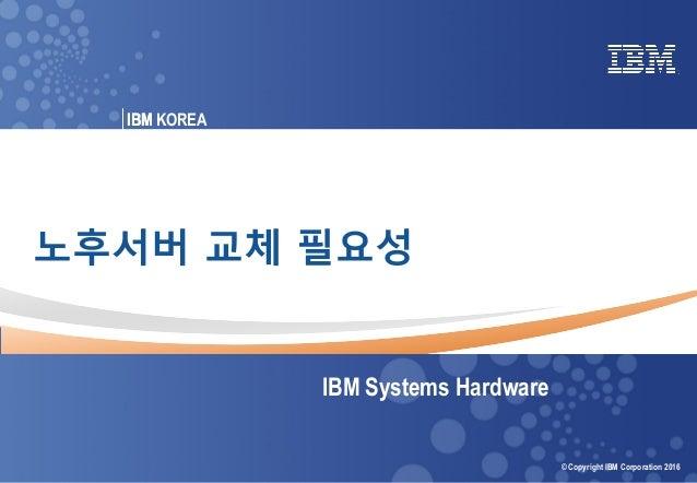 © 2016 IBM Corporation IBM Power Systems 0 Power your planet © Copyright IBM Corporation 2016 IBM KOREAIBM 노후서버 교체 필요성 IBM...