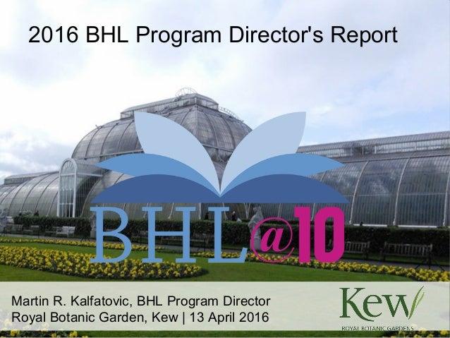Martin R. Kalfatovic, BHL Program Director Royal Botanic Garden, Kew | 13 April 2016 2016 BHL Program Director's Report