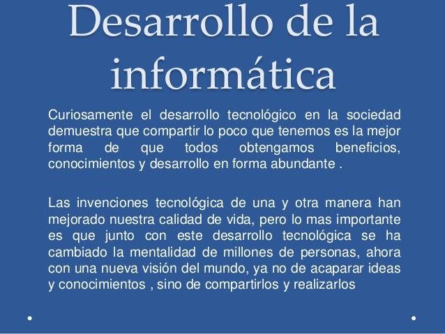 Desarrollo de la informática Curiosamente el desarrollo tecnológico en la sociedad demuestra que compartir lo poco que ten...