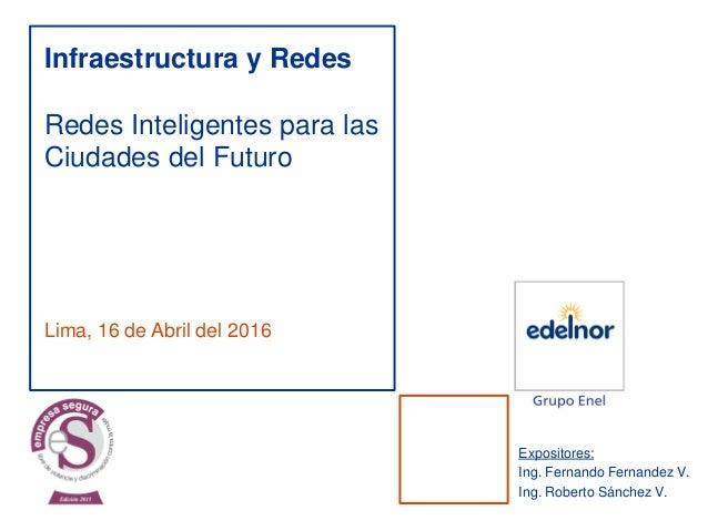 Lima, 16 de Abril del 2016 Infraestructura y Redes Redes Inteligentes para las Ciudades del Futuro Expositores: Ing. Ferna...