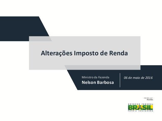 Ministro da Fazenda Nelson Barbosa 06 de maio de 2016 Alterações Imposto de Renda