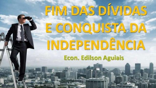 FIM DAS DÍVIDAS E CONQUISTA DA INDEPENDÊNCIA Econ. Edilson Aguiais