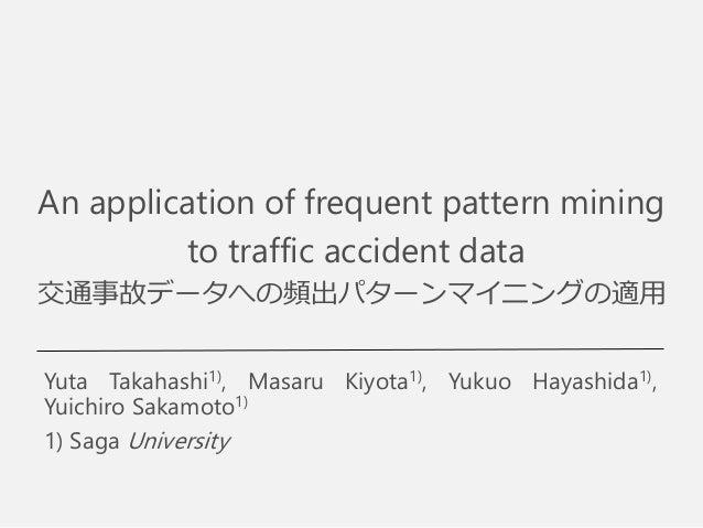 An application of frequent pattern mining to traffic accident data 交通事故データへの頻出パターンマイニングの適用 Yuta Takahashi1), Masaru Kiyota...