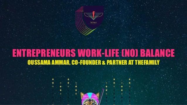 ENTREPRENEURS WORK-LIFE (NO) BALANCE OUSSAMA AMMAR, CO-FOUNDER & PARTNER AT THEFAMILY