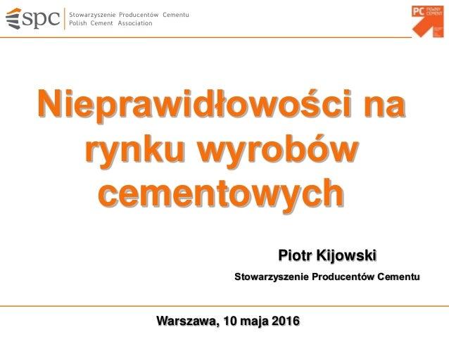 Nieprawidłowości na rynku wyrobów cementowych Warszawa, 10 maja 2016 Piotr Kijowski Stowarzyszenie Producentów Cementu