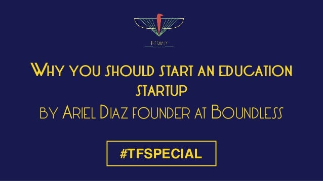 WHY YOU SHOULD START AN EDUCATION STARTUP BY ARIEL DIAZ FOUNDER AT BOUNDLESS #TFSPECIAL