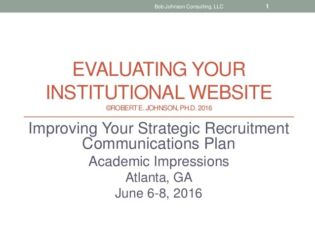 EVALUATING YOUR INSTITUTIONAL WEBSITE ©ROBERTE. JOHNSON, PH.D.2016 Improving Your Strategic Recruitment Communications Pla...