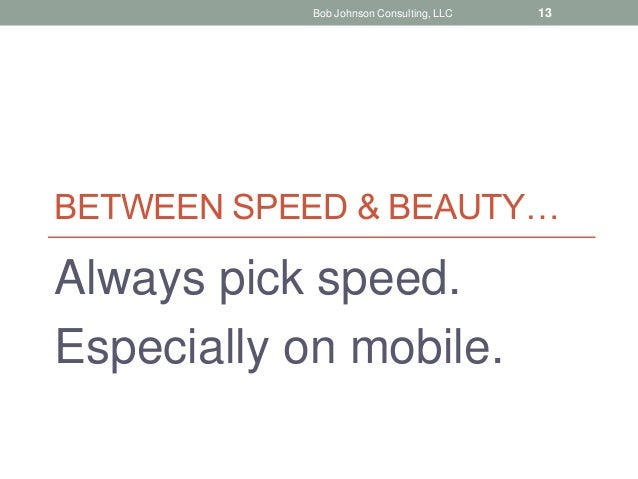 BETWEEN SPEED & BEAUTY… Always pick speed. Especially on mobile. Bob Johnson Consulting, LLC 13