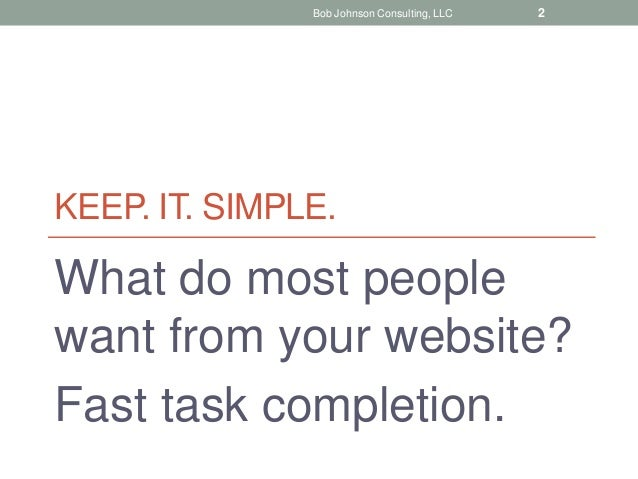 KEEP. IT. SIMPLE. What do most people want from your website? Fast task completion. Bob Johnson Consulting, LLC 2