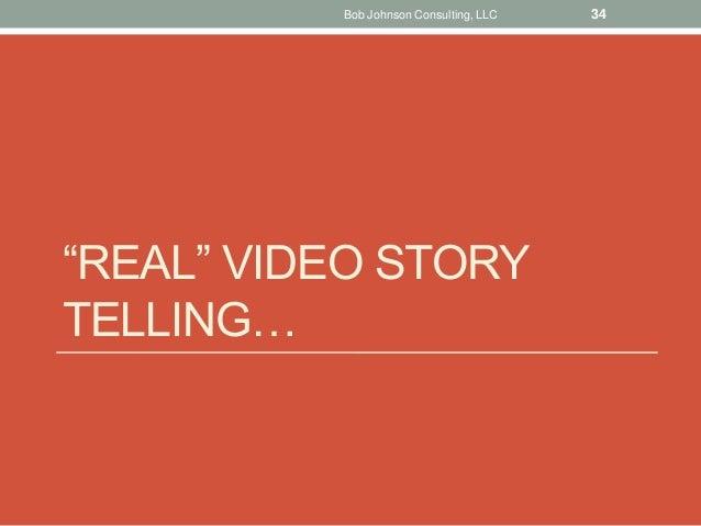 """REAL"" VIDEO STORY TELLING… Bob Johnson Consulting, LLC 34"