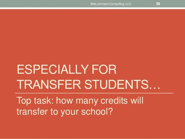 ESPECIALLY FOR TRANSFER STUDENTS… Top task: how many credits will transfer to your school? Bob Johnson Consulting, LLC 38