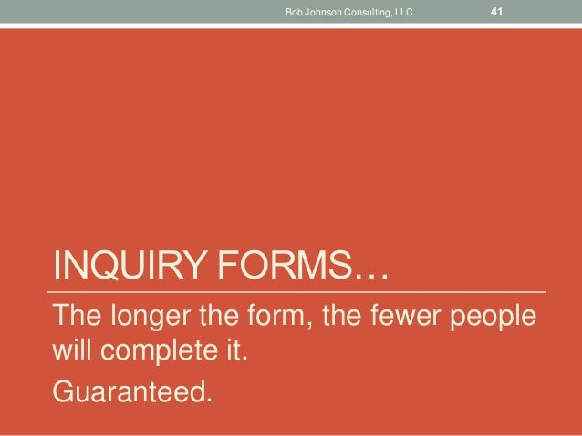 INQUIRY FORMS… The longer the form, the fewer people will complete it. Guaranteed. Bob Johnson Consulting, LLC 41