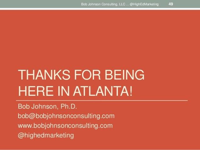 THANKS FOR BEING HERE IN ATLANTA! Bob Johnson, Ph.D. bob@bobjohnsonconsulting.com www.bobjohnsonconsulting.com @highedmark...