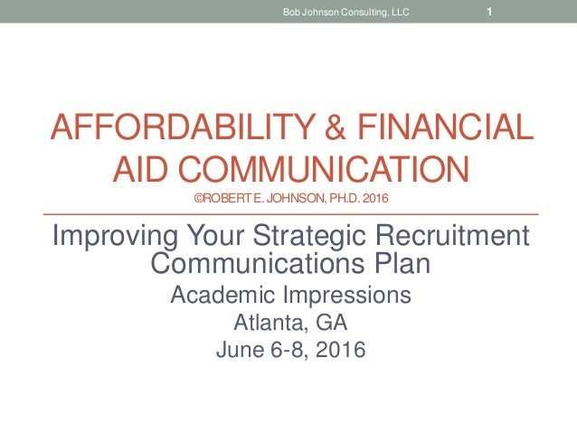 AFFORDABILITY & FINANCIAL AID COMMUNICATION ©ROBERTE. JOHNSON, PH.D.2016 Improving Your Strategic Recruitment Communicatio...