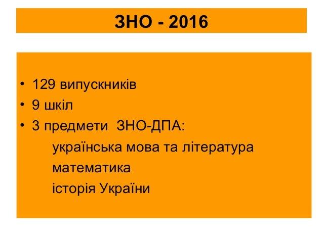 ЗНО - 2016 • 129 випускників • 9 шкіл • 3 предмети ЗНО-ДПА: українська мова та література математика історія України
