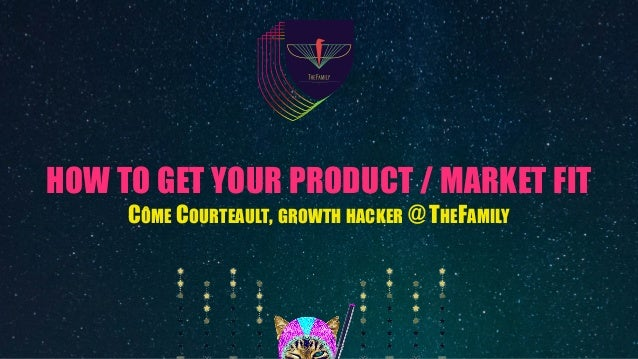 HOW TO GET YOUR PRODUCT / MARKET FIT CÔME COURTEAULT, GROWTH HACKER @ THEFAMILY