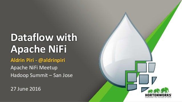Dataflow with Apache NiFi Aldrin Piri - @aldrinpiri Apache NiFi Meetup Hadoop Summit – San Jose 27 June 2016