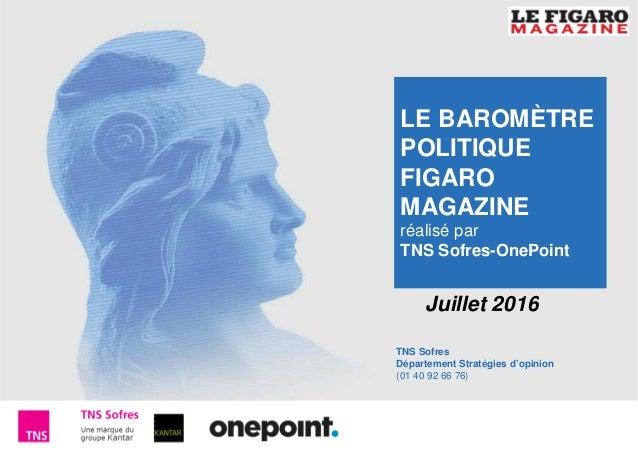 1 Baromètre Figaro Magazine – Juillet 2016 TNS Sofres Département Stratégies d'opinion (01 40 92 66 76) Juillet 2016 LE BA...