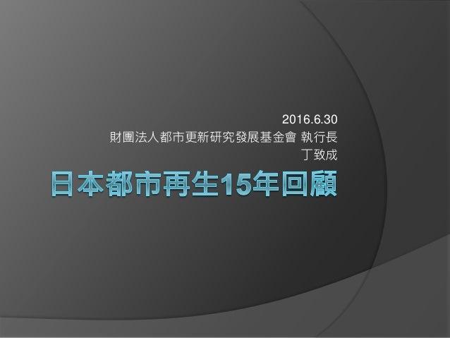 2016.6.30 財團法人都市更新研究發展基金會 執行長 丁致成