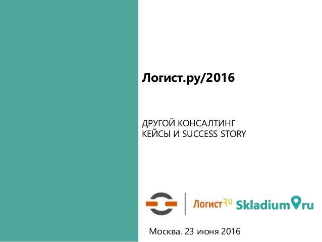 ДРУГОЙ КОНСАЛТИНГ КЕЙСЫ И SUCCESS STORY Логист.ру/2016 Москва. 23 июня 2016