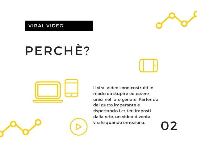 PERCHÈ? VIRAL VIDEO Il viral video sono costruiti in modo da stupire ed essere unici nel loro genere. Partendo dal gusto i...