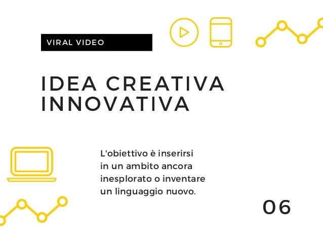IDEA CREATIVA INNOVATIVA VIRAL VIDEO 06 L'obiettivo è inserirsi in un ambito ancora inesplorato o inventare un linguaggio ...
