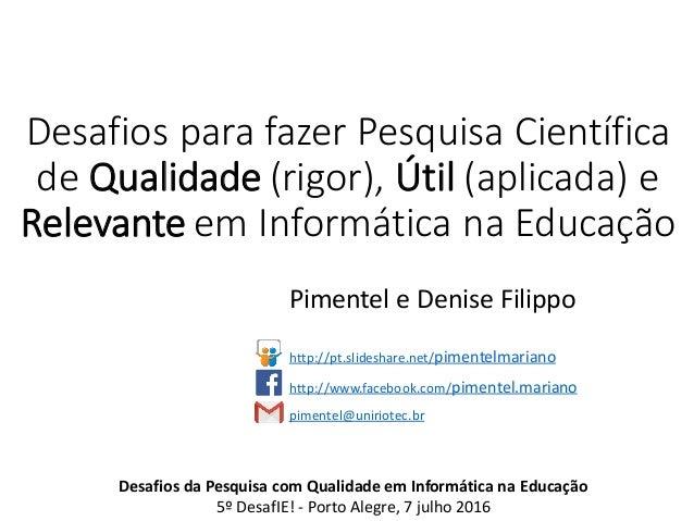 Desafios para fazer Pesquisa Científica de Qualidade (rigor), Útil (aplicada) e Relevante em Informática na Educação Pimen...
